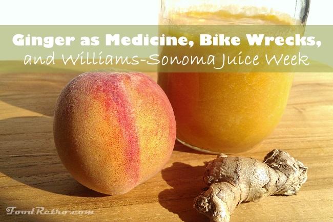 Ginger as medicine, bike wrecks, and Williams-Sonoma Juice Week